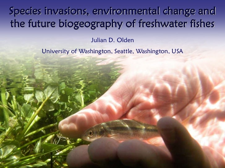 Species invasions, environmental change andthe future biogeography of freshwater fishes                       Julian D. Ol...