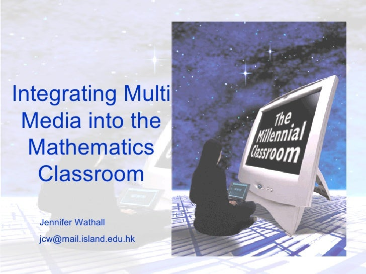 Integrating Multi Media into the Mathematics Classroom Jennifer Wathall [email_address]