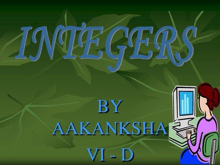 BY  AAKANKSHA<br />VI - D<br />INTEGERS<br />