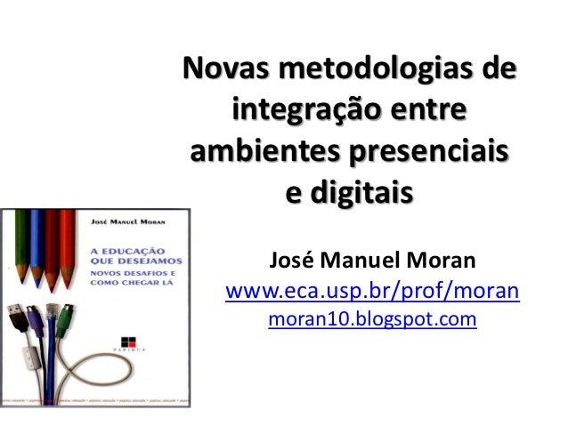 Novas metodologias de   integração entreambientes presenciais       e digitais    José Manuel Moran  www.eca.usp.br/prof/m...