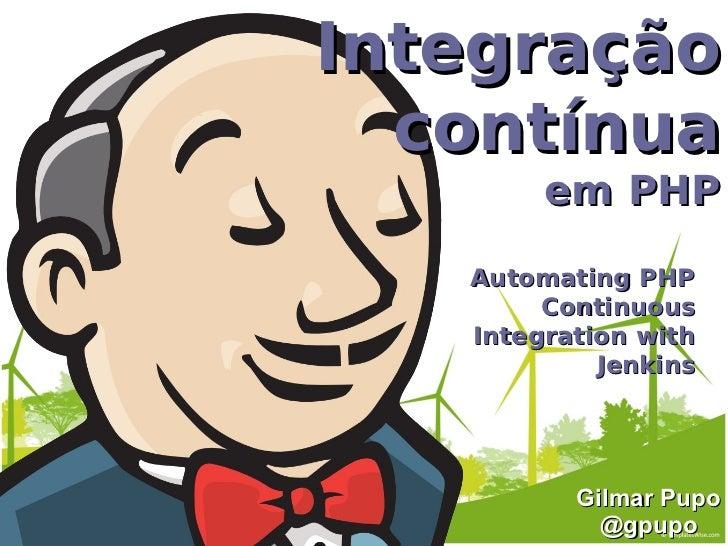 Integração  contínua        em PHP   Automating PHP        Continuous   Integration with            Jenkins          Gilma...