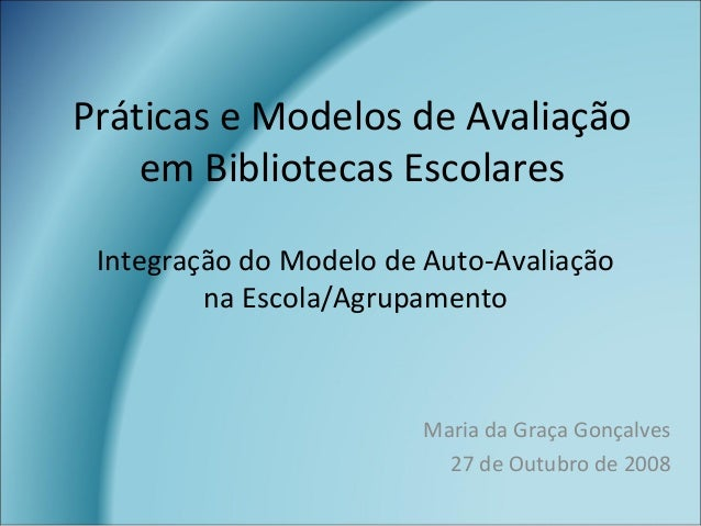 Práticas e Modelos de Avaliação em Bibliotecas Escolares Maria da Graça Gonçalves 27 de Outubro de 2008 Integração do Mode...