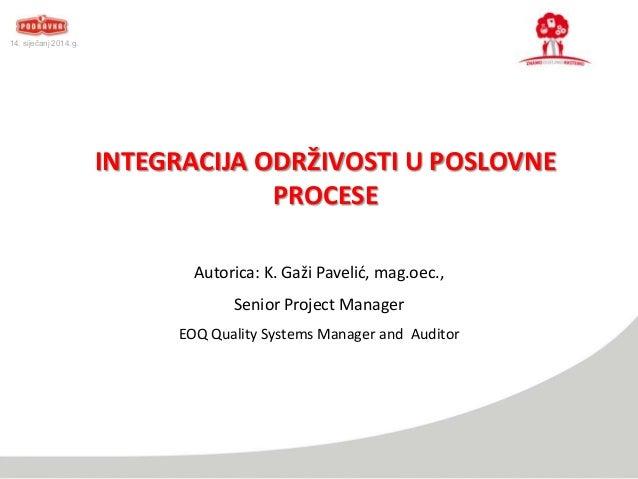 14. siječanj 2014.g.  INTEGRACIJA ODRŽIVOSTI U POSLOVNE PROCESE Autorica: K. Gaži Pavelid, mag.oec., Senior Project Manage...