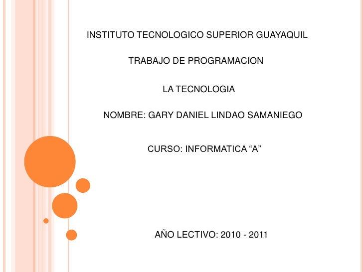 INSTITUTO TECNOLOGICO SUPERIOR GUAYAQUIL<br />TRABAJO DE PROGRAMACION <br />LA TECNOLOGIA <br />NOMBRE: GARY DANIEL LINDAO...