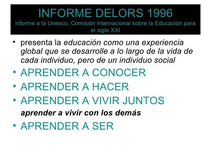 INFORME DELORS 1996 informe a la Unesco, Comisión Internacional sobre la Educación para el siglo XXI <ul><li>presenta la  ...