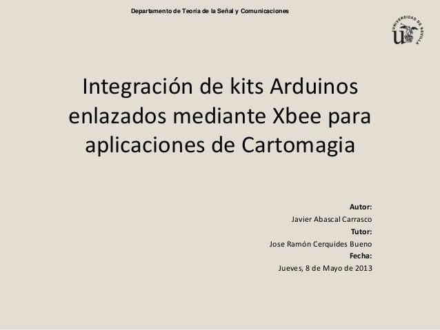 Integración de kits Arduinosenlazados mediante Xbee paraaplicaciones de CartomagiaAutor:Javier Abascal CarrascoTutor:Jose ...