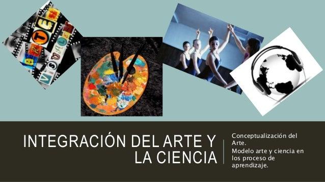 INTEGRACIÓN DEL ARTE Y LA CIENCIA Conceptualización del Arte. Modelo arte y ciencia en los proceso de aprendizaje.