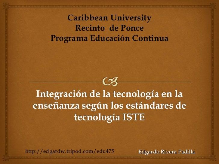 Edgardo Rivera Padilla Caribbean University Recinto  de Ponce Programa Educación Continua http://edgardw.tripod.com/edu475