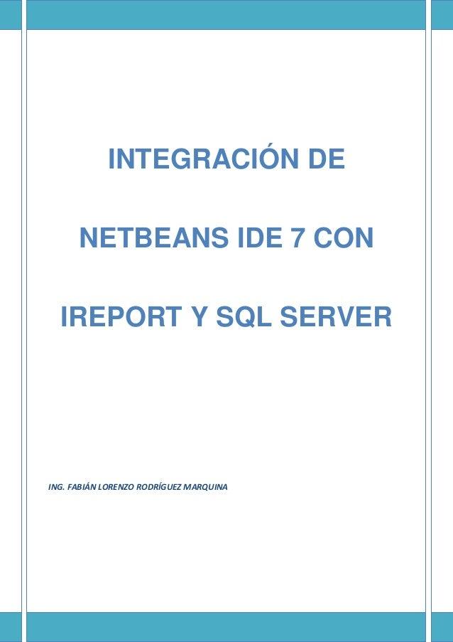 INTEGRACIÓN DE NETBEANS IDE 7 CON IREPORT Y SQL SERVER ING. FABIÁN LORENZO RODRÍGUEZ MARQUINA