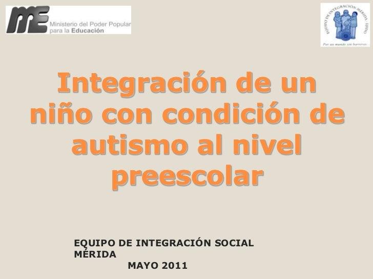 Integración de un niño con condición de autismo al nivel preescolar<br />EQUIPO DE INTEGRACIÓN SOCIAL MÉRIDA<br />        ...