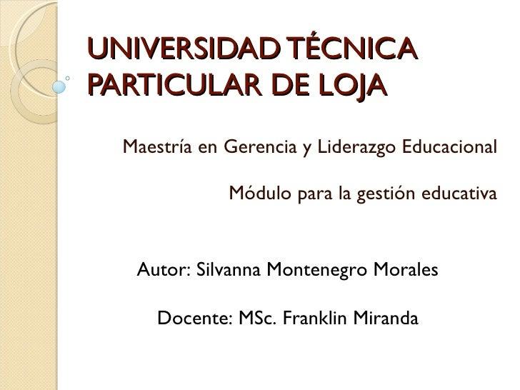 UNIVERSIDAD TÉCNICA PARTICULAR DE LOJA Maestría en Gerencia y Liderazgo Educacional Módulo para la gestión educativa Autor...