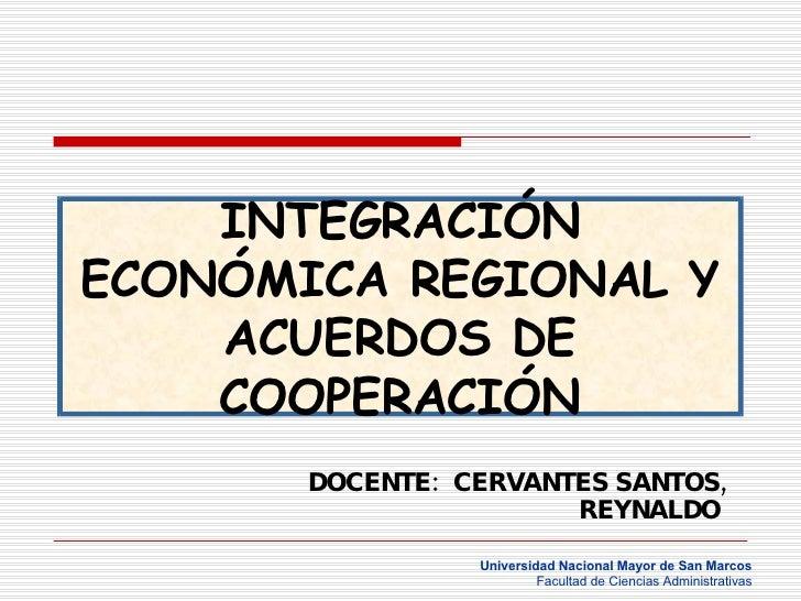 INTEGRACIÓN ECONÓMICA REGIONAL Y ACUERDOS DE COOPERACIÓN DOCENTE:  CERVANTES SANTOS,  REYNALDO  Universidad Nacional Mayor...