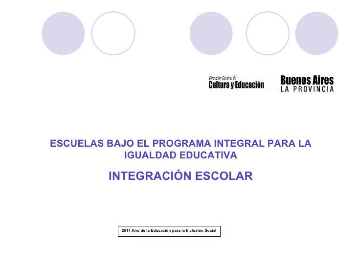 ESCUELAS BAJO EL PROGRAMA INTEGRAL PARA LA            IGUALDAD EDUCATIVA         INTEGRACIÓN ESCOLAR           2011 Año de...