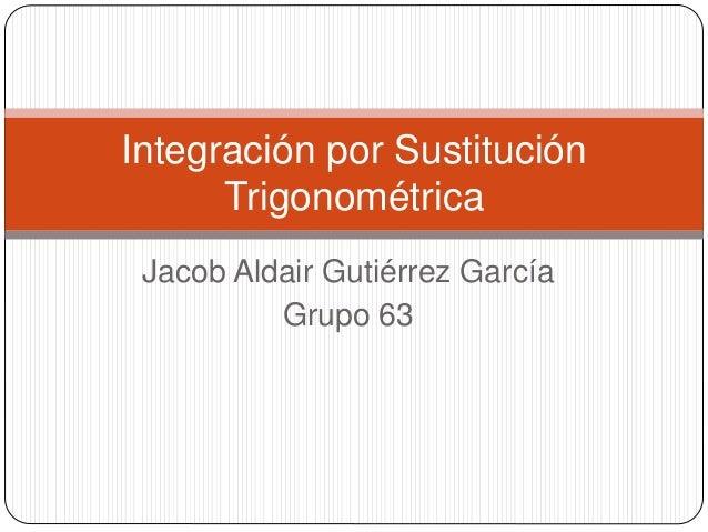 Jacob Aldair Gutiérrez García Grupo 63 Integración por Sustitución Trigonométrica