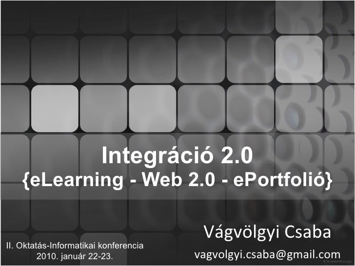 Integráció 2.0 {eLearning - Web 2.0 - ePortfolió} Vágvölgyi Csaba [email_address] II. Oktatás-Informatikai konferencia 201...