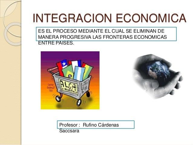 INTEGRACION ECONOMICA ES EL PROCESO MEDIANTE EL CUAL SE ELIMINAN DE MANERA PROGRESIVA LAS FRONTERAS ECONOMICAS ENTRE PAISE...