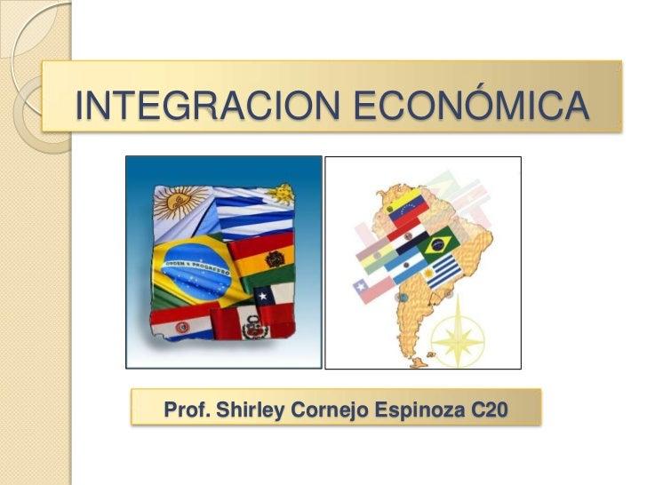 INTEGRACION ECONÓMICA<br />Prof. Shirley Cornejo Espinoza C20<br />