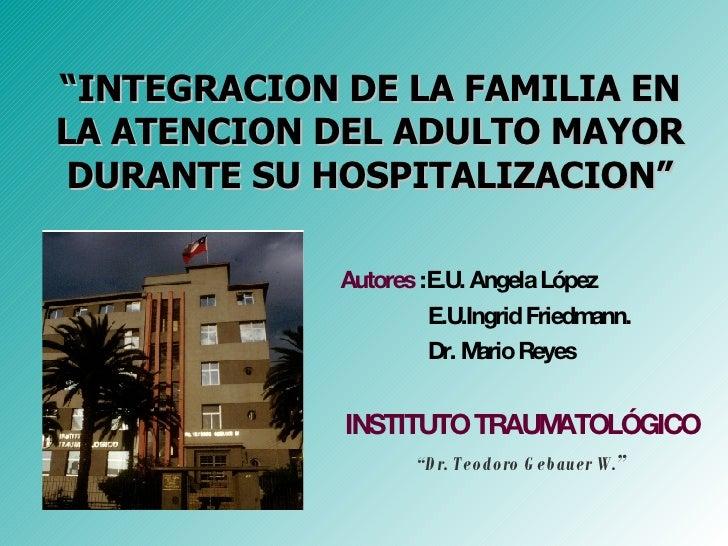 """ INTEGRACION DE LA FAMILIA EN LA ATENCION DEL ADULTO MAYOR DURANTE SU HOSPITALIZACION"" <ul><li>Autores  :E.U. Angela Lópe..."