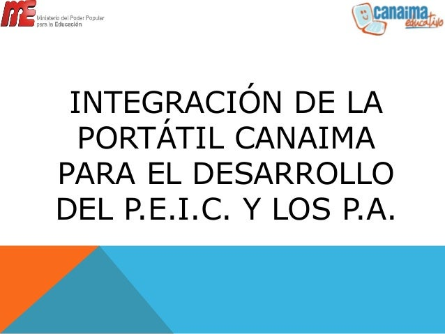 INTEGRACIÓN DE LA PORTÁTIL CANAIMA PARA EL DESARROLLO DEL P.E.I.C. Y LOS P.A.