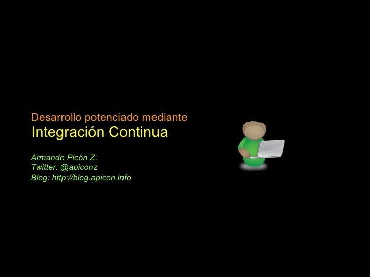 Desarrollo potenciado mediante Integración Continua Armando Picón Z. Twitter: @apiconz Blog: http://blog.apicon.info