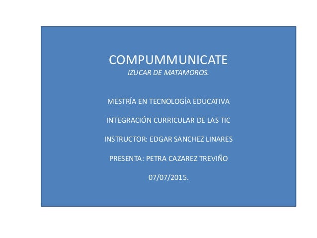 COMPUMMUNICATE IZUCAR DE MATAMOROS. MESTRÍA EN TECNOLOGÍA EDUCATIVA INTEGRACIÓN CURRICULAR DE LAS TIC INSTRUCTOR: EDGAR SA...