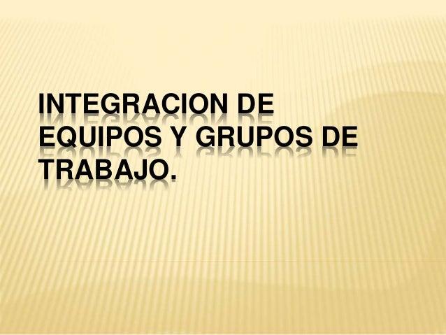 INTEGRACION DE EQUIPOS Y GRUPOS DE TRABAJO.