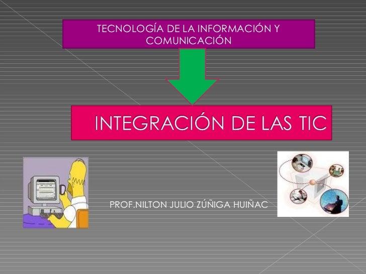 TECNOLOGÍA DE LA INFORMACIÓN Y COMUNICACIÓN PROF.NILTON JULIO ZÚÑIGA HUIÑAC