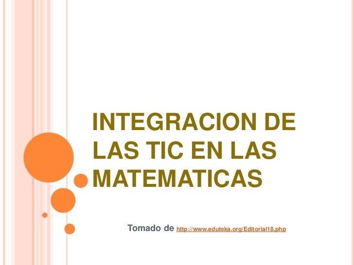 INTEGRACION DE LAS TIC EN LAS MATEMATICAS<br />Tomado de http://www.eduteka.org/Editorial18.php<br />