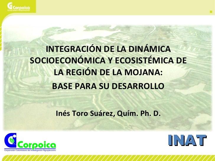 INTEGRACIÓN DE LA DINÁMICA SOCIOECONÓMICA Y ECOSISTÉMICA DE LA REGIÓN DE LA MOJANA: BASE PARA SU DESARROLLO Inés Toro Suár...