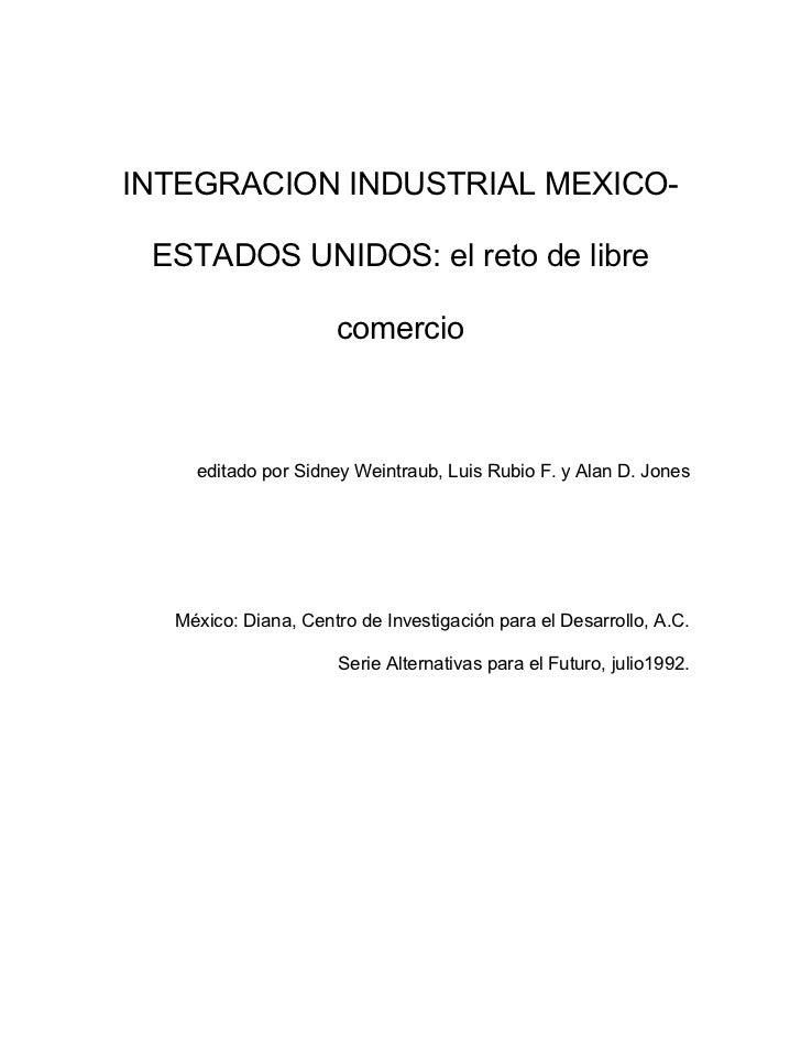 INTEGRACION INDUSTRIAL MEXICO- ESTADOS UNIDOS: el reto de libre                     comercio    editado por Sidney Weintra...