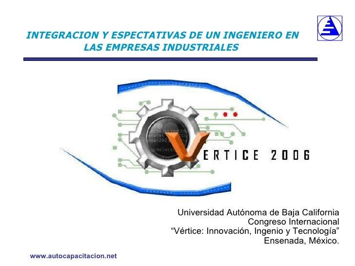 INTEGRACION Y ESPECTATIVAS DE UN INGENIERO EN LAS EMPRESAS INDUSTRIALES   <ul><li>Universidad Autónoma de Baja California ...