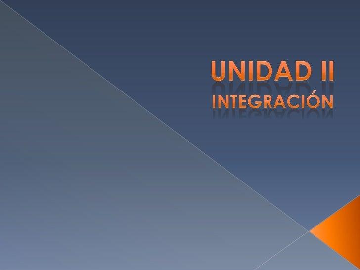 UNIDAD II<br />INTEGRACIÓN<br />