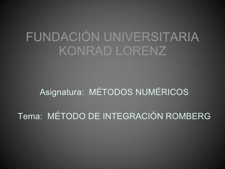 FUNDACIÓN UNIVERSITARIA KONRAD LORENZ Asignatura:  MÉTODOS NUMÉRICOS Tema:  MÉTODO DE INTEGRACIÓN ROMBERG