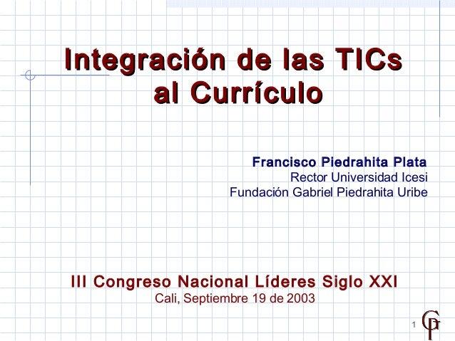 1 Integración de las TICsIntegración de las TICs al Currículoal Currículo Francisco Piedrahita Plata Rector Universidad Ic...