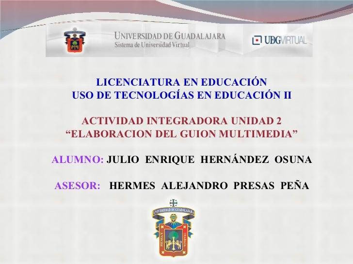 """LICENCIATURA EN EDUCACIÓN USO DE TECNOLOGÍAS EN EDUCACIÓN II ACTIVIDAD INTEGRADORA UNIDAD 2 """" ELABORACION DEL GUION MULTIM..."""