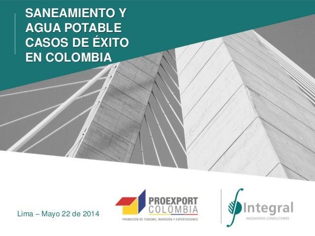 Lima – Mayo 22 de 2014 SANEAMIENTO Y AGUA POTABLE CASOS DE ÉXITO EN COLOMBIA
