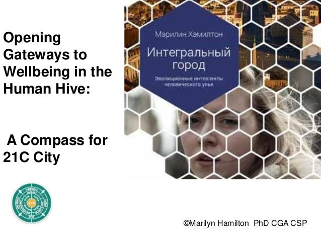 ©Marilyn Hamilton PhD CGA CSP Opening Gateways to Wellbeing in the Human Hive: A Compass for 21C City