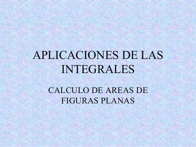 APLICACIONES DE LAS INTEGRALES CALCULO DE AREAS DE FIGURAS PLANAS