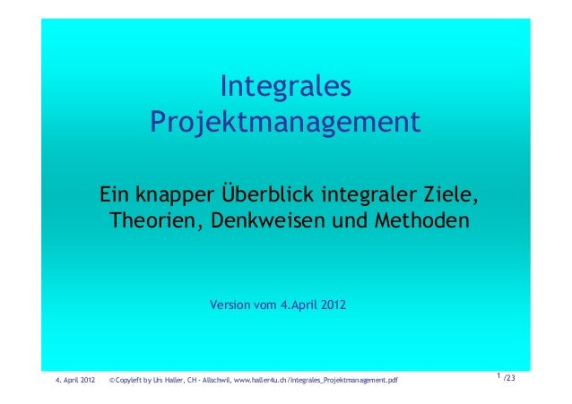 4. April 2012 © Copyleft by Urs Haller, CH - Allschwil, www.haller4u.ch/Integrales_Projektmanagement.pdf 1 /23 Integrales ...