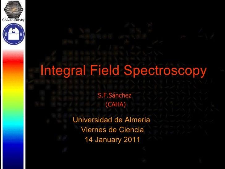 Integral Field Spectroscopy Universidad de Almeria  Viernes de Ciencia 14 January 2011 S.F.Sánchez  (CAHA)