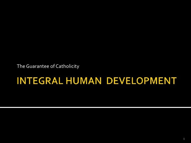 INTEGRAL HUMAN  DEVELOPMENT<br />The Guarantee of Catholicity<br />1<br />