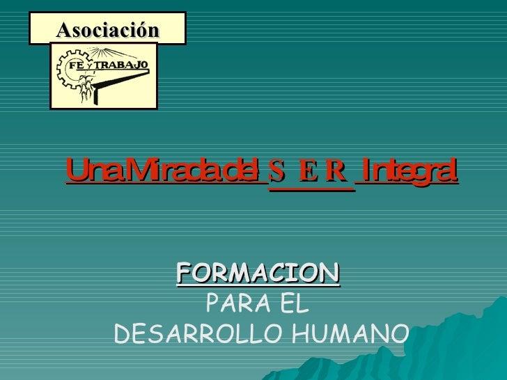 Asociación FORMACION   PARA EL  DESARROLLO HUMANO Una Mirada del  SER  Integral