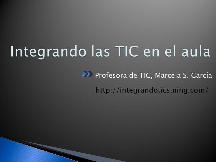 <ul><li>Profesora de TIC, Marcela S. García </li></ul>http://integrandotics.ning.com/