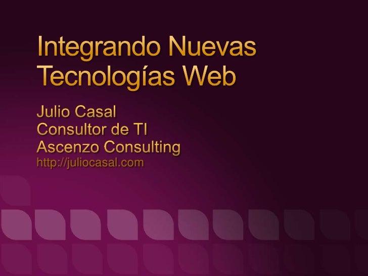 Integrando Nuevas Tecnologías Web<br />Julio Casal<br />Consultor de TI<br />AscenzoConsulting<br />http://juliocasal.com<...