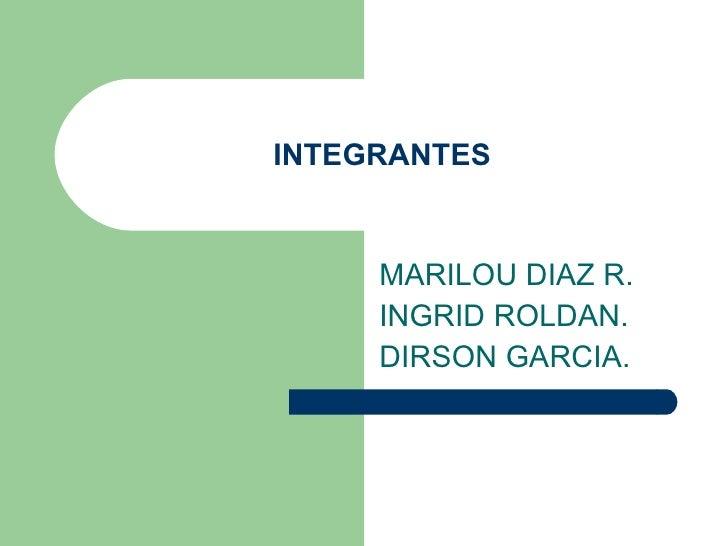 INTEGRANTES MARILOU DIAZ R. INGRID ROLDAN. DIRSON GARCIA.