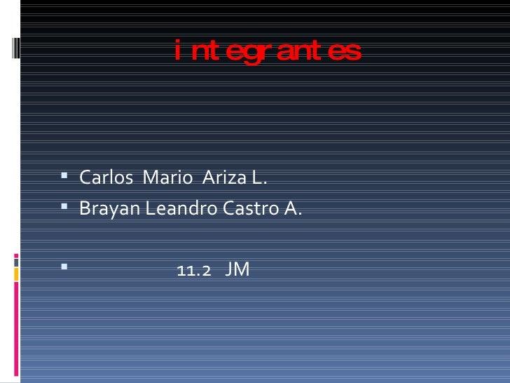 integrantes <ul><li>Carlos  Mario  Ariza L. </li></ul><ul><li>Brayan Leandro Castro A. </li></ul><ul><li>11.2  JM </li></ul>