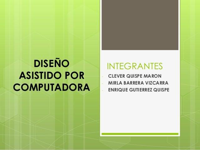 INTEGRANTES - CLEVER QUISPE MARON - MIRLA BARRERA VIZCARRA - ENRIQUE GUTIERREZ QUISPE DISEÑO ASISTIDO POR COMPUTADORA
