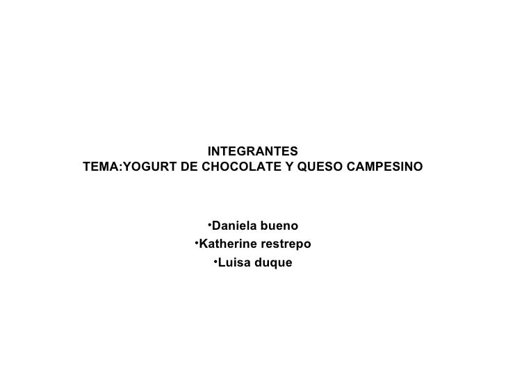 INTEGRANTES TEMA:YOGURT DE CHOCOLATE Y QUESO CAMPESINO <ul><li>Daniela bueno </li></ul><ul><li>Katherine restrepo </li></u...