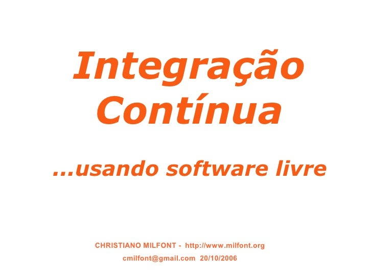SEAD 2006       Integração      Contínua   ...usando software livre          CHRISTIANO MILFONT - http://www.milfont.org  ...