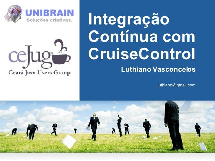 Integração Contínua com CruiseControl Luthiano Vasconcelos [email_address]